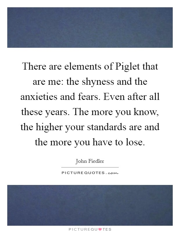 There are elements of Piglet that are me: the shyness and the anxieties and fears. Even after all these years. The more you know, the higher your standards are and the more you have to lose Picture Quote #1