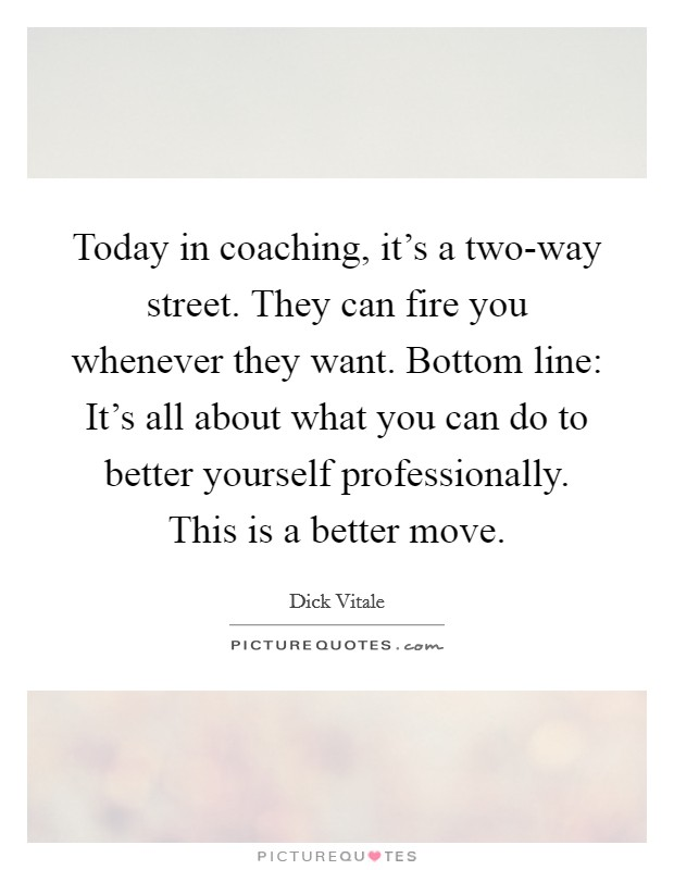 Today in coaching, it's a two-way street. They can fire you whenever they want. Bottom line: It's all about what you can do to better yourself professionally. This is a better move Picture Quote #1