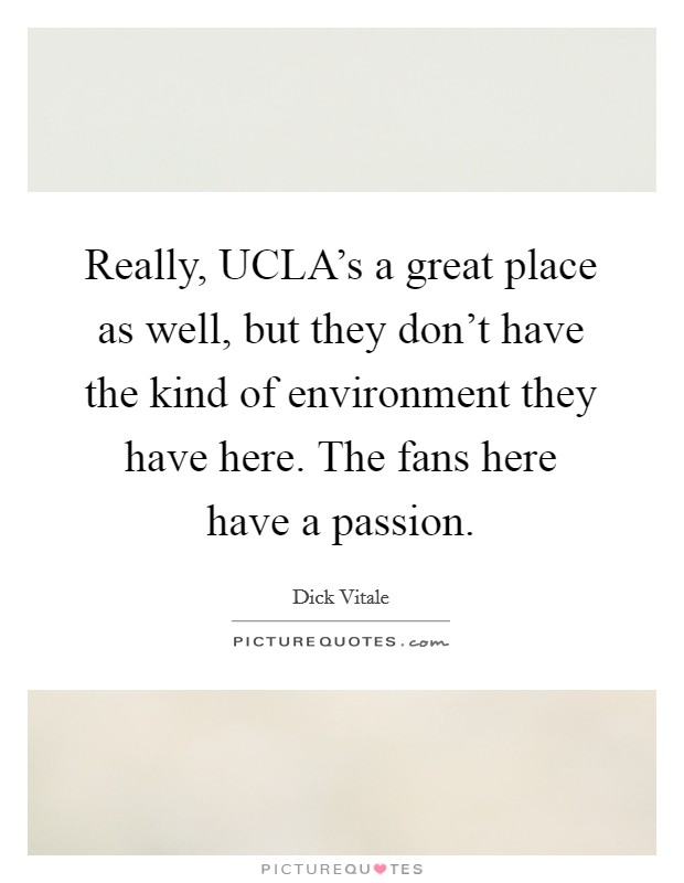 Really, UCLA's a great place as well, but they don't have the kind of environment they have here. The fans here have a passion Picture Quote #1