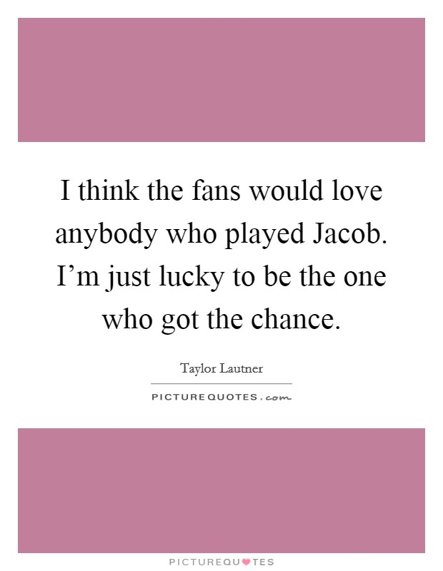 I think the fans would love anybody who played Jacob. I'm just lucky to be the one who got the chance Picture Quote #1