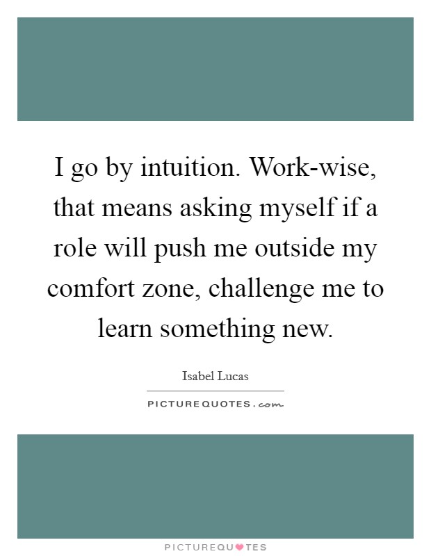 I go by intuition. Work-wise, that means asking myself if a role will push me outside my comfort zone, challenge me to learn something new Picture Quote #1