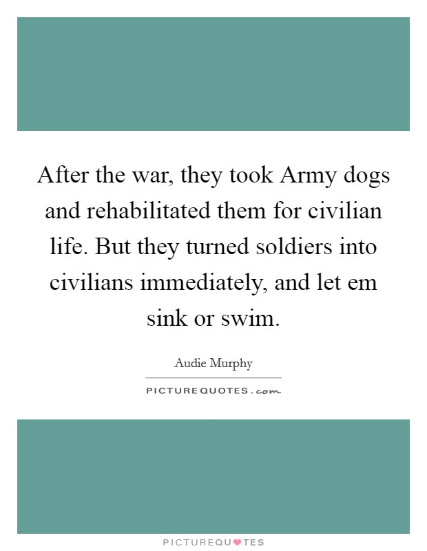 After the war, they took Army dogs and rehabilitated them for civilian life. But they turned soldiers into civilians immediately, and let em sink or swim Picture Quote #1