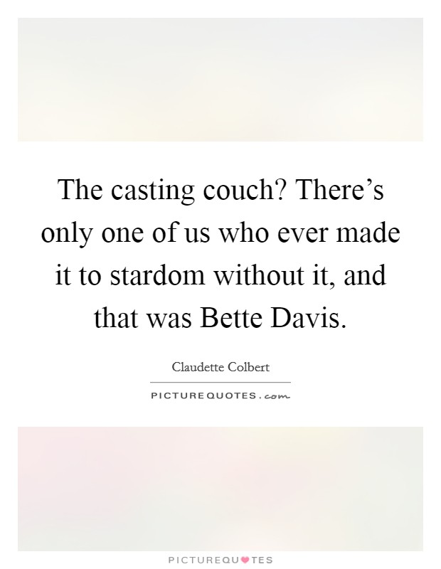 The casting couch? There's only one of us who ever made it to stardom without it, and that was Bette Davis Picture Quote #1