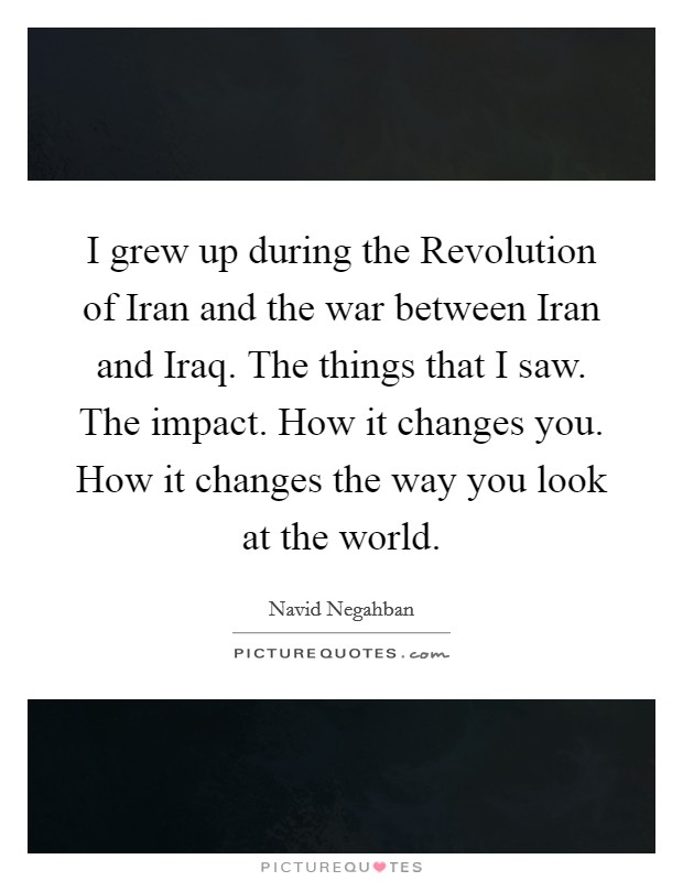 I grew up during the Revolution of Iran and the war between Iran and Iraq. The things that I saw. The impact. How it changes you. How it changes the way you look at the world Picture Quote #1