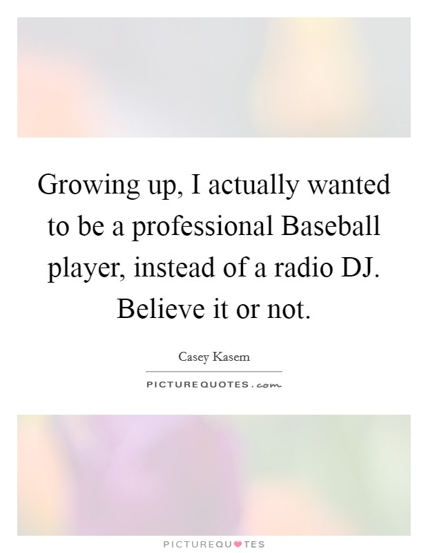 Growing up, I actually wanted to be a professional Baseball player, instead of a radio DJ. Believe it or not Picture Quote #1