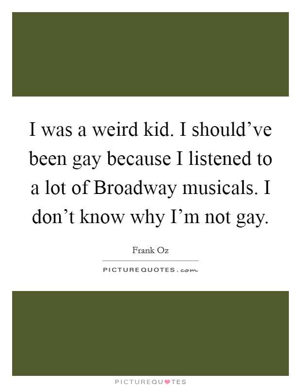I was a weird kid. I should've been gay because I listened to a lot of Broadway musicals. I don't know why I'm not gay Picture Quote #1