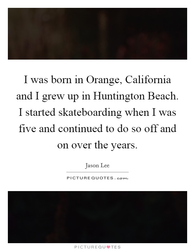 I was born in Orange, California and I grew up in Huntington Beach. I started skateboarding when I was five and continued to do so off and on over the years Picture Quote #1