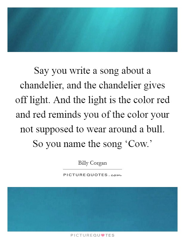 Say you write a song about a chandelier, and the chandelier gives off light. And the light is the color red and red reminds you of the color your not supposed to wear around a bull. So you name the song 'Cow.' Picture Quote #1