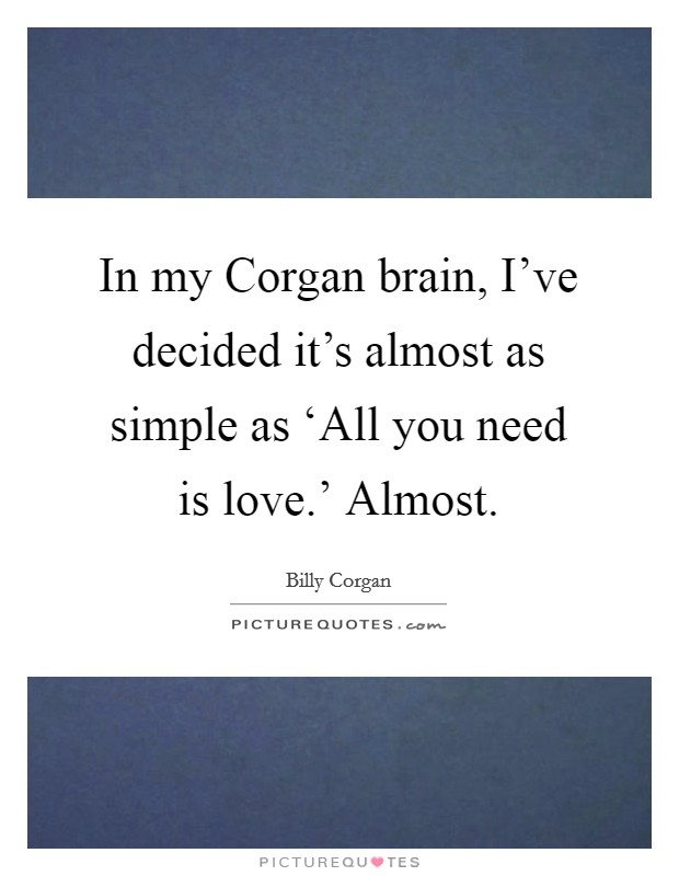 In my Corgan brain, I've decided it's almost as simple as 'All you need is love.' Almost Picture Quote #1