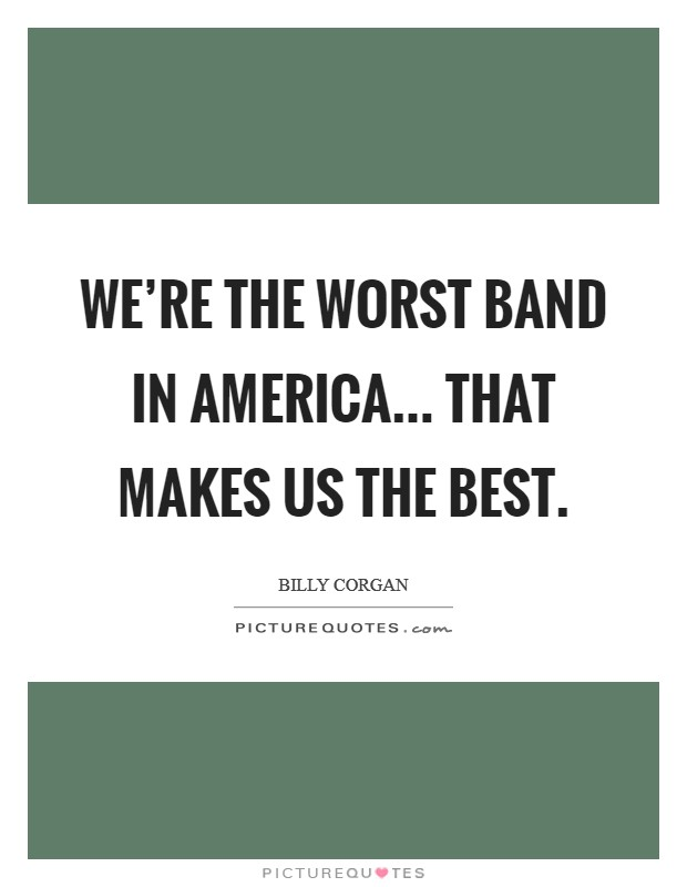 We're the worst band in America... That makes us the best Picture Quote #1