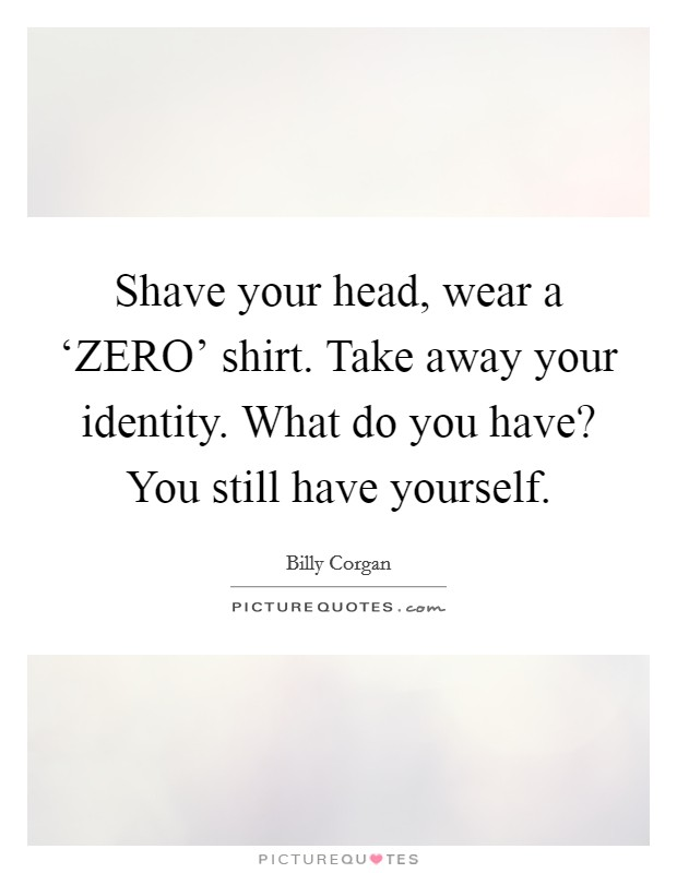 Shave your head, wear a 'ZERO' shirt. Take away your identity. What do you have? You still have yourself Picture Quote #1