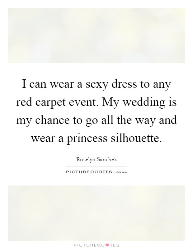 I can wear a sexy dress to any red carpet event. My wedding is my chance to go all the way and wear a princess silhouette Picture Quote #1