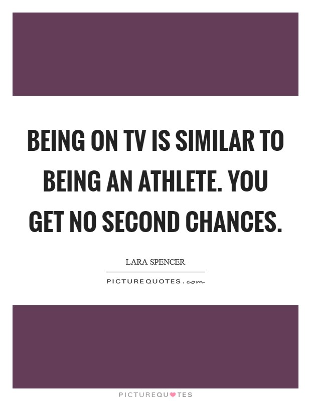 Being on TV is similar to being an athlete. You get no second chances Picture Quote #1