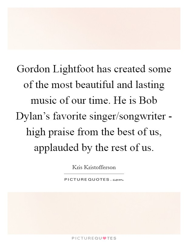 Gordon Lightfoot has created some of the most beautiful and lasting music of our time. He is Bob Dylan's favorite singer/songwriter - high praise from the best of us, applauded by the rest of us Picture Quote #1