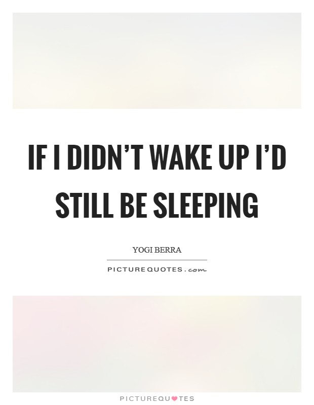 If I didn't wake up I'd still be sleeping Picture Quote #1