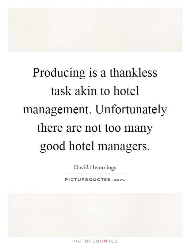 Producing Is A Thankless Task Akin To Hotel Management Unfortunately There Are Not Too Many Good Managers