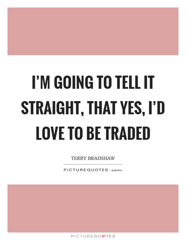 I'm going to tell it straight, that yes, I'd love to be traded Picture Quote #1