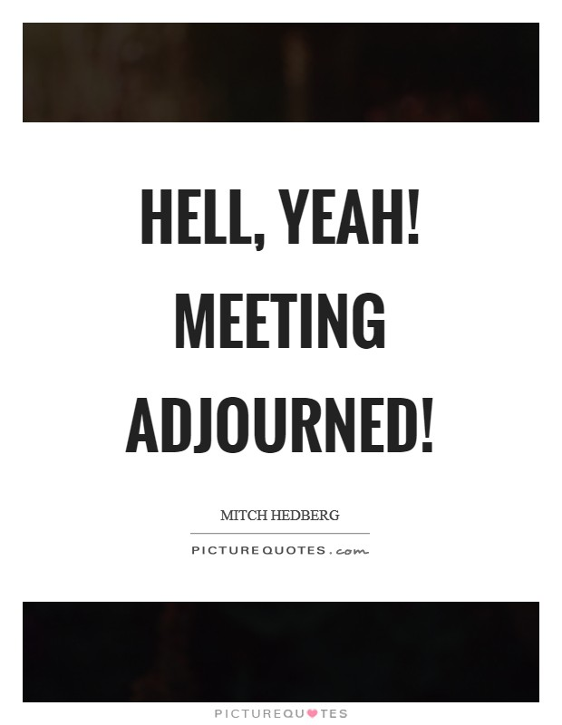 Hell, yeah! Meeting adjourned! Picture Quote #1