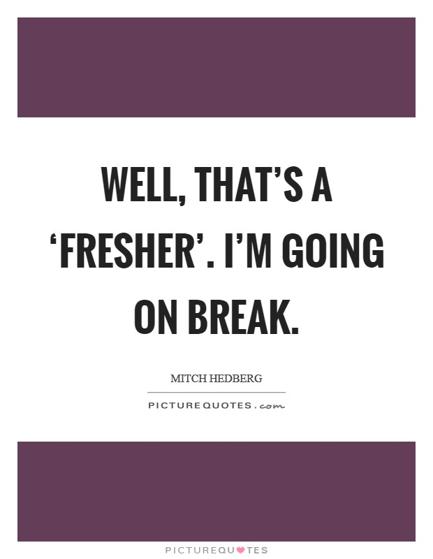 Well, that's a 'fresher'. I'm going on break Picture Quote #1