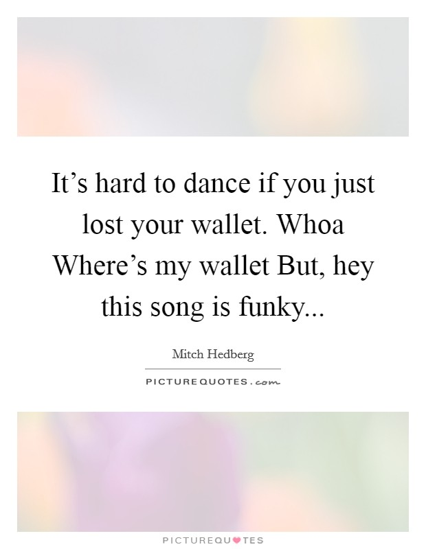 It's hard to dance if you just lost your wallet. Whoa Where's my wallet But, hey this song is funky Picture Quote #1