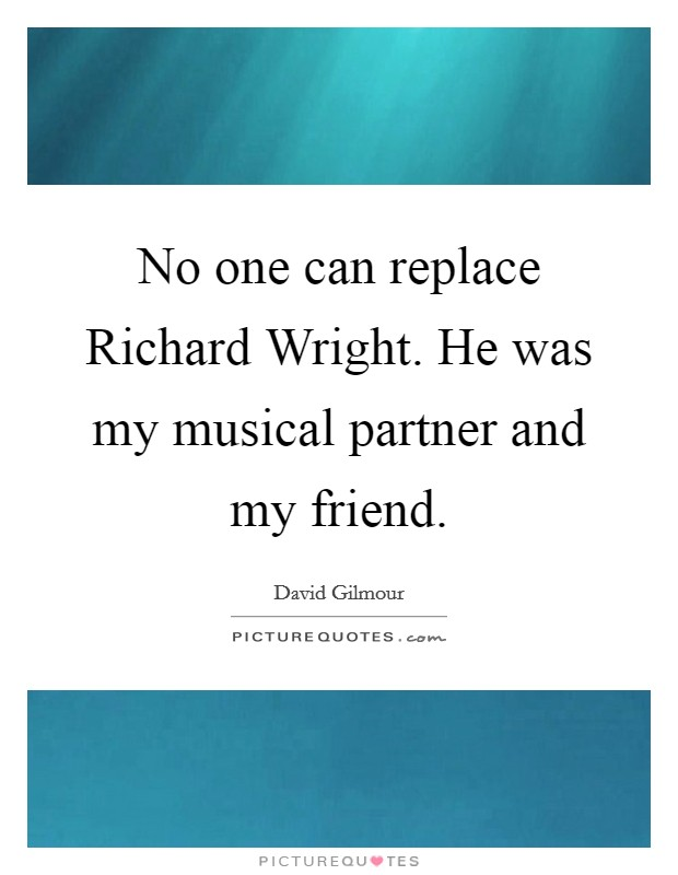 No one can replace Richard Wright. He was my musical partner and my friend Picture Quote #1