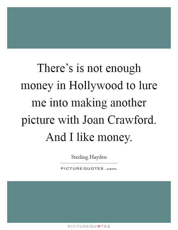 There's is not enough money in Hollywood to lure me into making another picture with Joan Crawford. And I like money Picture Quote #1