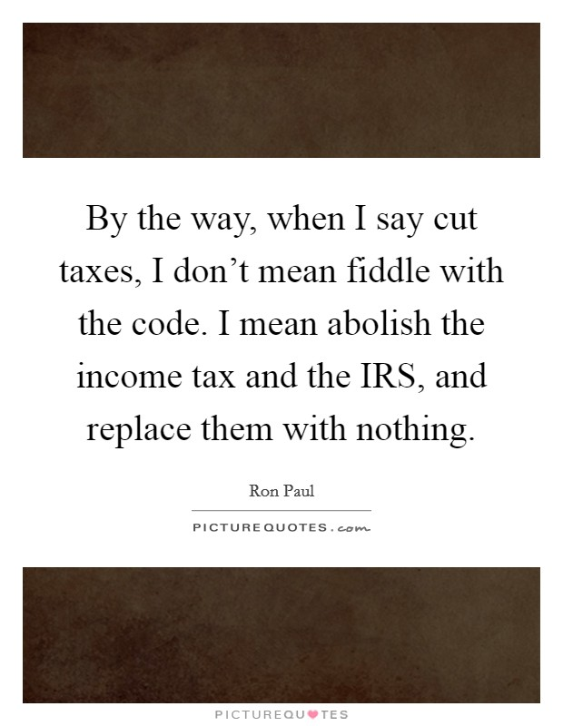 By the way, when I say cut taxes, I don't mean fiddle with the code. I mean abolish the income tax and the IRS, and replace them with nothing Picture Quote #1
