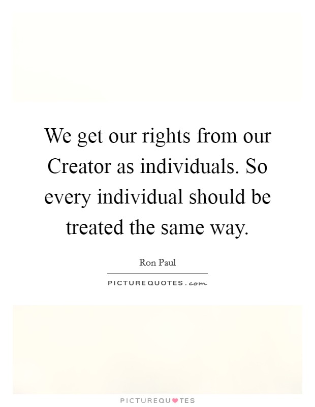 We get our rights from our Creator as individuals. So every individual should be treated the same way Picture Quote #1