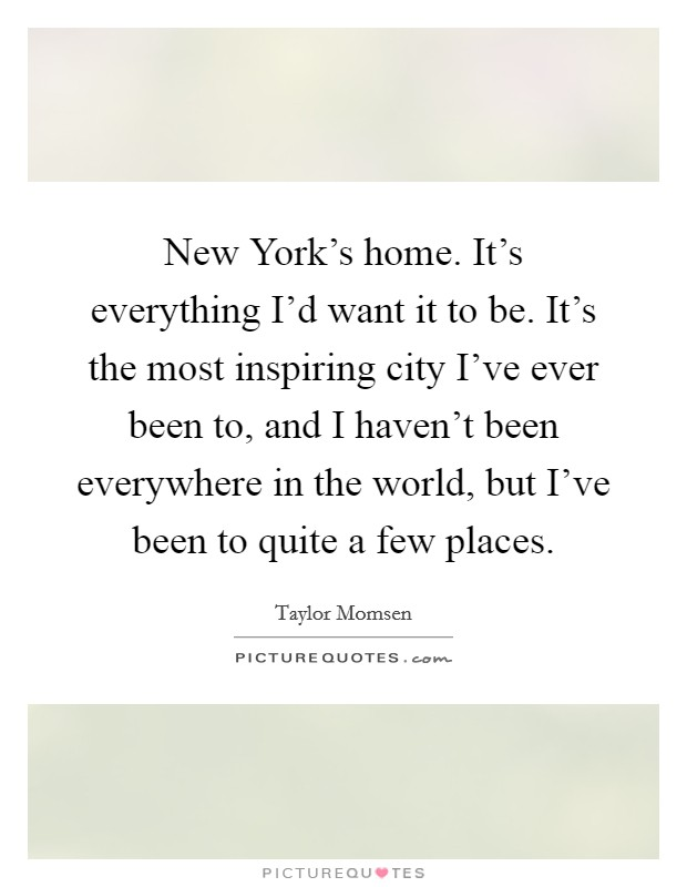 New York's home. It's everything I'd want it to be. It's the most inspiring city I've ever been to, and I haven't been everywhere in the world, but I've been to quite a few places Picture Quote #1