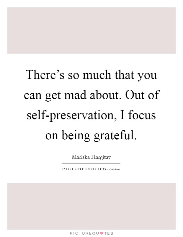 There's so much that you can get mad about. Out of self-preservation, I focus on being grateful Picture Quote #1