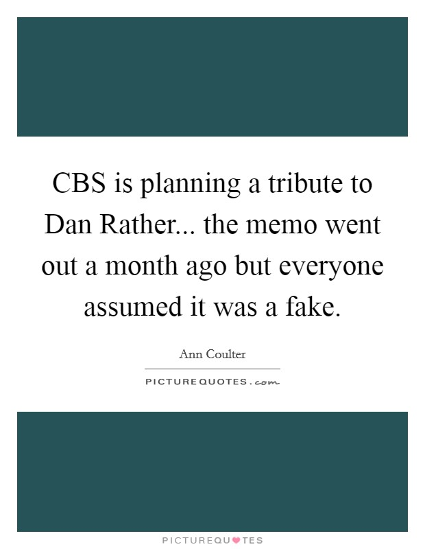CBS is planning a tribute to Dan Rather... the memo went out a month ago but everyone assumed it was a fake Picture Quote #1