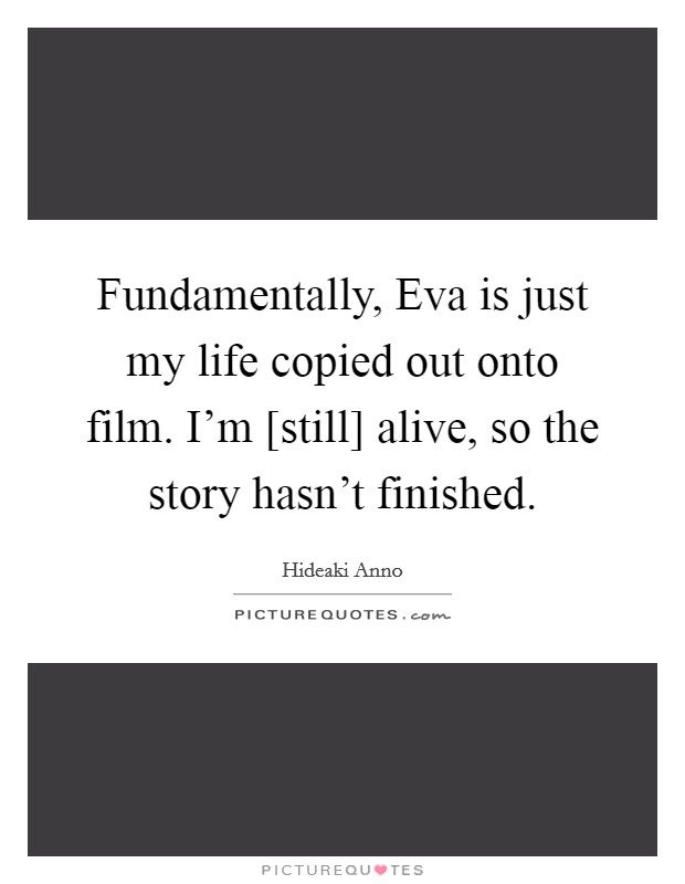 Fundamentally, Eva is just my life copied out onto film. I'm [still] alive, so the story hasn't finished Picture Quote #1