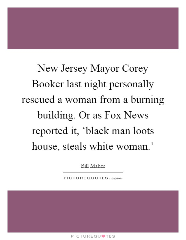 New Jersey Mayor Corey Booker last night personally rescued a woman from a burning building. Or as Fox News reported it, 'black man loots house, steals white woman.' Picture Quote #1