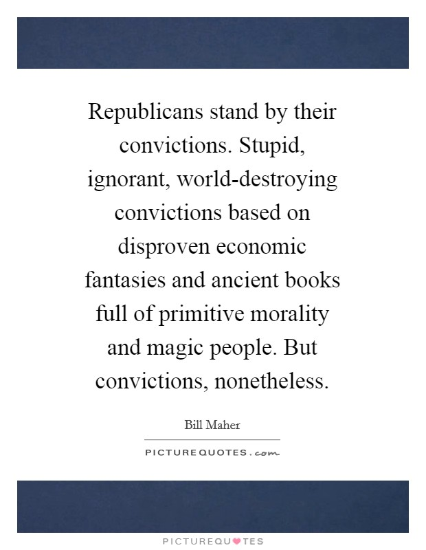 Republicans stand by their convictions. Stupid, ignorant, world-destroying convictions based on disproven economic fantasies and ancient books full of primitive morality and magic people. But convictions, nonetheless Picture Quote #1