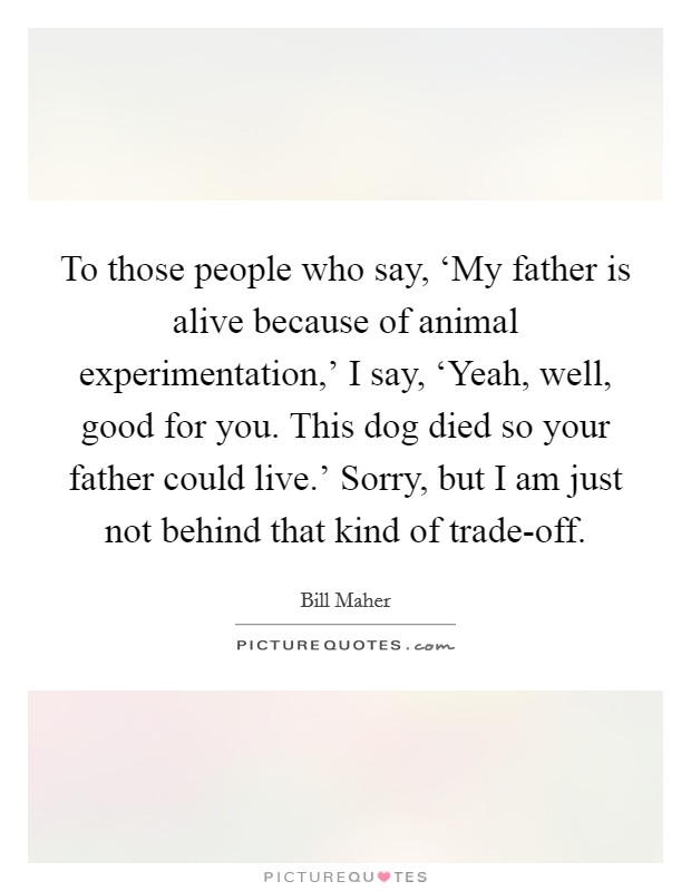 To those people who say, 'My father is alive because of animal experimentation,' I say, 'Yeah, well, good for you. This dog died so your father could live.' Sorry, but I am just not behind that kind of trade-off Picture Quote #1