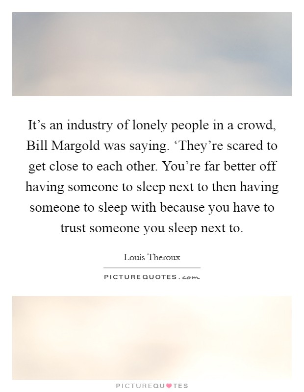 It's an industry of lonely people in a crowd, Bill Margold was saying. 'They're scared to get close to each other. You're far better off having someone to sleep next to then having someone to sleep with because you have to trust someone you sleep next to Picture Quote #1