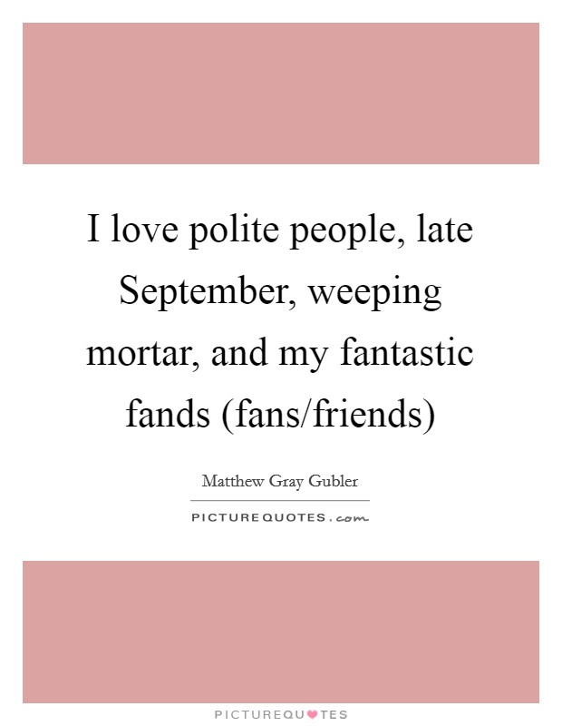 I love polite people, late September, weeping mortar, and my fantastic fands (fans/friends) Picture Quote #1