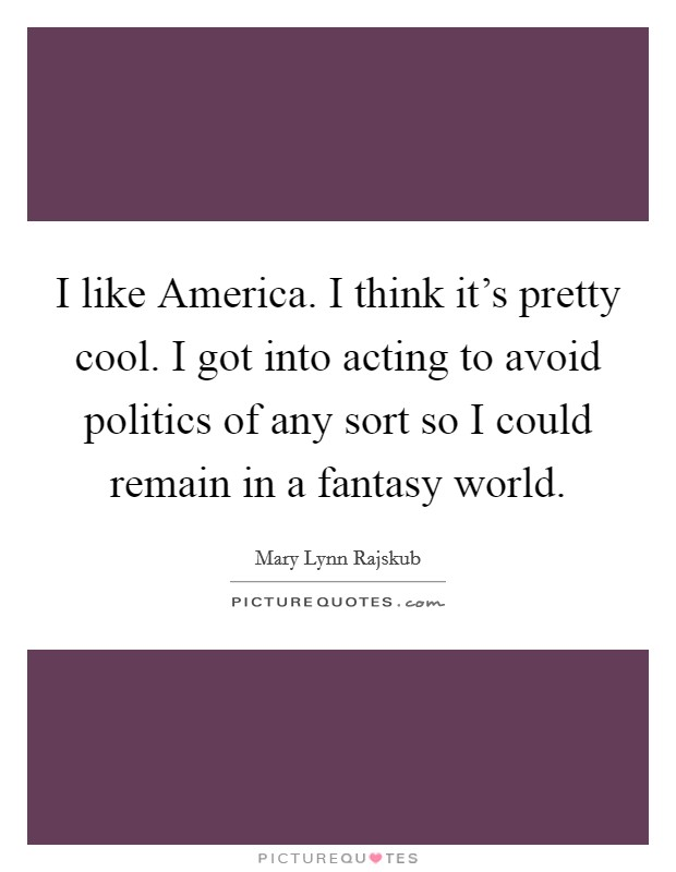I like America. I think it's pretty cool. I got into acting to avoid politics of any sort so I could remain in a fantasy world Picture Quote #1