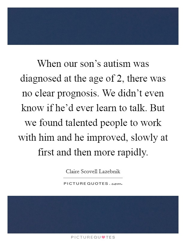 When our son's autism was diagnosed at the age of 2, there was no clear prognosis. We didn't even know if he'd ever learn to talk. But we found talented people to work with him and he improved, slowly at first and then more rapidly Picture Quote #1