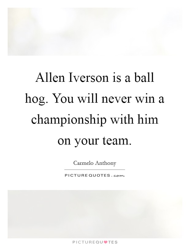 Allen Iverson is a ball hog. You will never win a championship with him on your team Picture Quote #1
