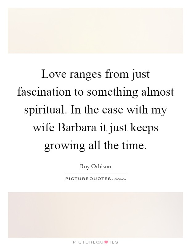 Love ranges from just fascination to something almost spiritual. In the case with my wife Barbara it just keeps growing all the time Picture Quote #1