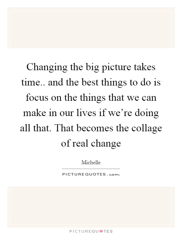 Changing the big picture takes time.. and the best things to do is focus on the things that we can make in our lives if we're doing all that. That becomes the collage of real change Picture Quote #1