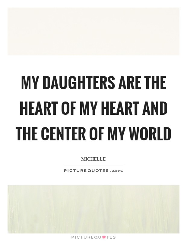 My daughters are the heart of my heart and the center of my world Picture Quote #1