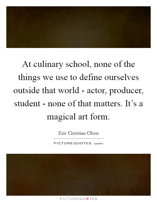 At culinary school, none of the things we use to define ourselves outside that world - actor, producer, student - none of that matters. It's a magical art form Picture Quote #1