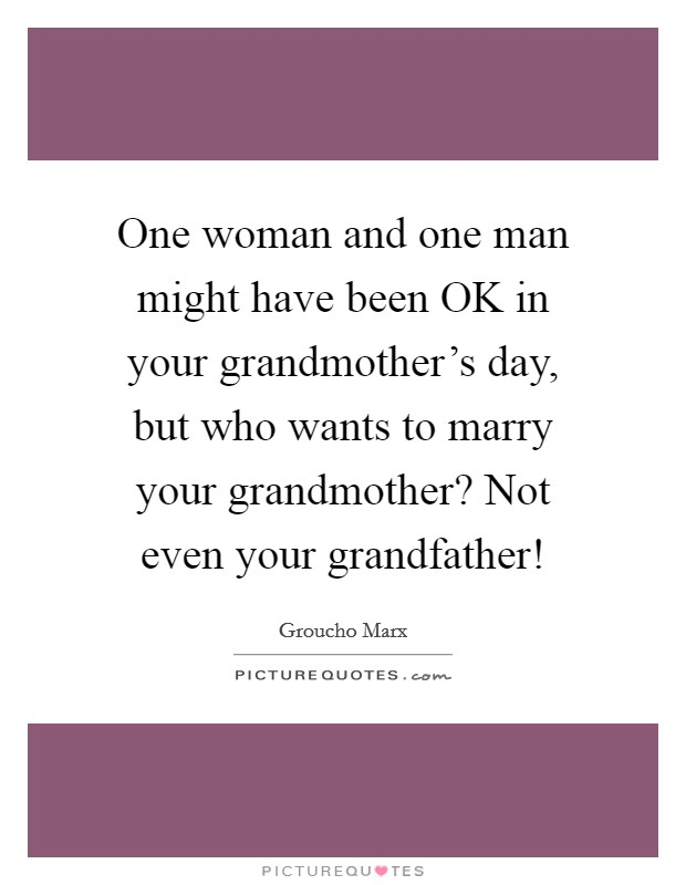 One woman and one man might have been OK in your grandmother's day, but who wants to marry your grandmother? Not even your grandfather! Picture Quote #1