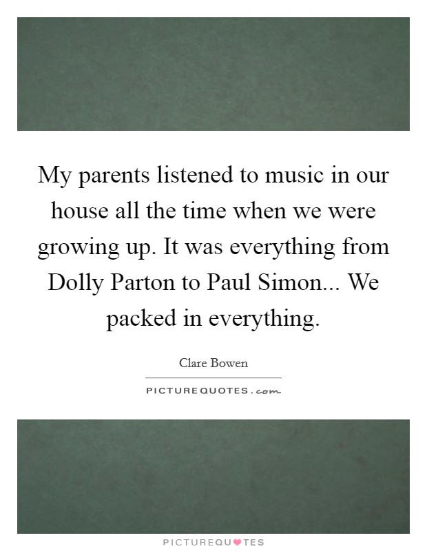 My parents listened to music in our house all the time when we were growing up. It was everything from Dolly Parton to Paul Simon... We packed in everything Picture Quote #1
