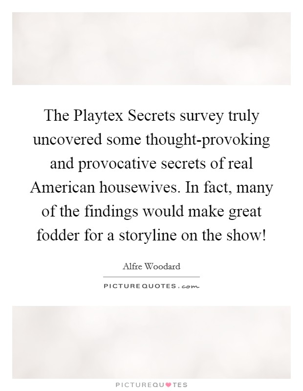The Playtex Secrets survey truly uncovered some thought-provoking and provocative secrets of real American housewives. In fact, many of the findings would make great fodder for a storyline on the show! Picture Quote #1