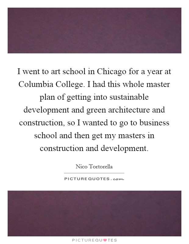 I went to art school in Chicago for a year at Columbia College. I had this whole master plan of getting into sustainable development and green architecture and construction, so I wanted to go to business school and then get my masters in construction and development Picture Quote #1