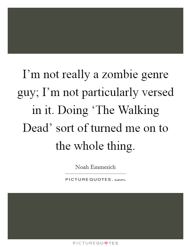 I'm not really a zombie genre guy; I'm not particularly versed in it. Doing 'The Walking Dead' sort of turned me on to the whole thing Picture Quote #1