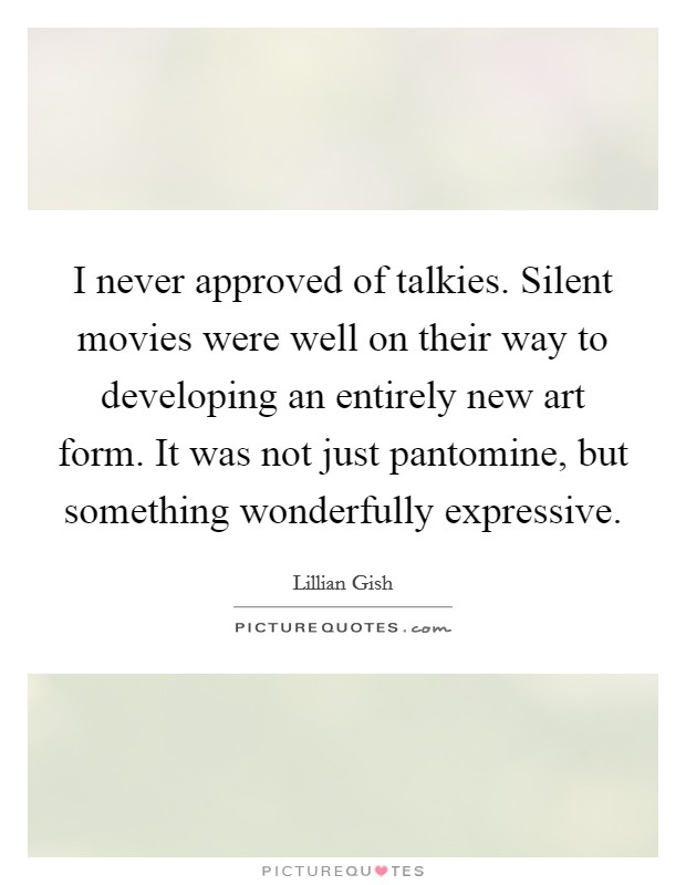 I never approved of talkies. Silent movies were well on their way to developing an entirely new art form. It was not just pantomine, but something wonderfully expressive Picture Quote #1